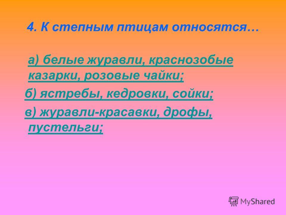 4. К степным птицам относятся… а) белые журавли, краснозобые казарки, розовые чайки;а) белые журавли, краснозобые казарки, розовые чайки; б) ястребы, кедровки, сойки; в) журавли-красавки, дрофы, пустельги;в) журавли-красавки, дрофы, пустельги;