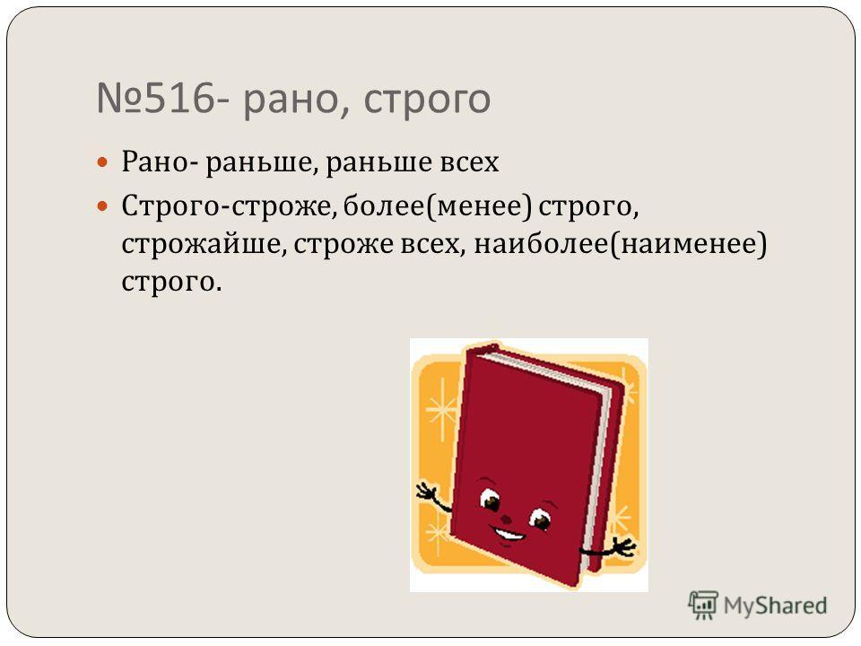 516- рано, строго Рано - раньше, раньше всех Строго - строже, более ( менее ) строго, строжайше, строже всех, наиболее ( наименее ) строго.