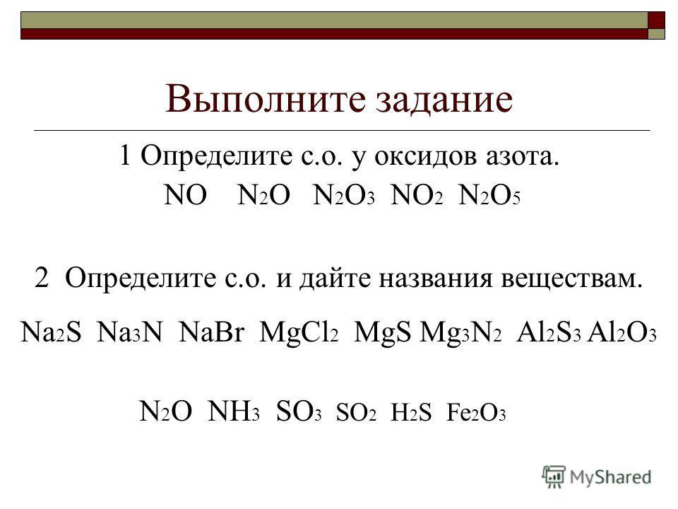 Выполните задание 1 Определите с.о. у оксидов азота. NO N 2 O N 2 O 3 NO 2 N 2 O 5 2 Определите с.о. и дайте названия веществам. Na 2 S Na 3 N NaBr MgCl 2 MgS Mg 3 N 2 Al 2 S 3 Al 2 O 3 N 2 O NH 3 SO 3 SO 2 H 2 S Fe 2 O 3