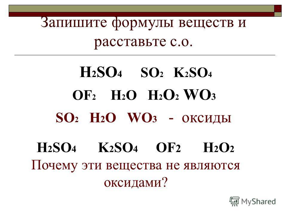 Запишите формулы веществ и расставьте с.о. H 2 SO 4 SO 2 K 2 SO 4 OF 2 H 2 O H 2 O 2 WO 3 SO 2 H 2 O WO 3 - оксиды H 2 SO 4 K 2 SO 4 OF 2 H 2 O 2 Почему эти вещества не являются оксидами?
