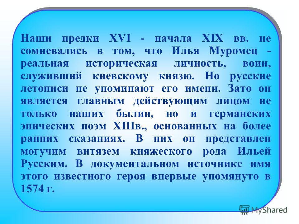 Наши предки XVI - начала XIX вв. не сомневались в том, что Илья Муромец - реальная историческая личность, воин, служивший киевскому князю. Но русские летописи не упоминают его имени. Зато он является главным действующим лицом не только наших былин, н