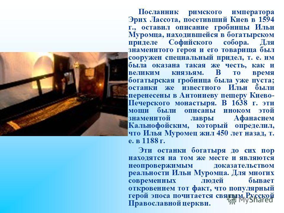 Посланник римского императора Эрих Лассота, посетивший Киев в 1594 г., оставил описание гробницы Ильи Муромца, находившейся в богатырском приделе Софийского собора. Для знаменитого героя и его товарища был сооружен специальный придел, т. е. им была о