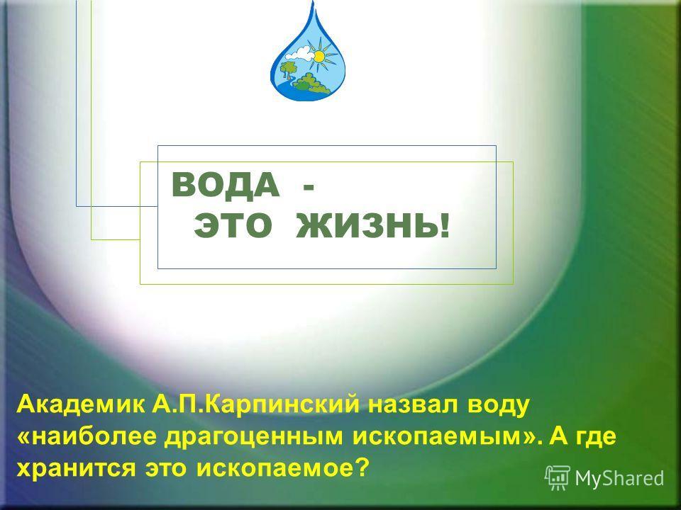 Академик А.П.Карпинский назвал воду «наиболее драгоценным ископаемым». А где хранится это ископаемое? ВОДА - ЭТО ЖИЗНЬ!