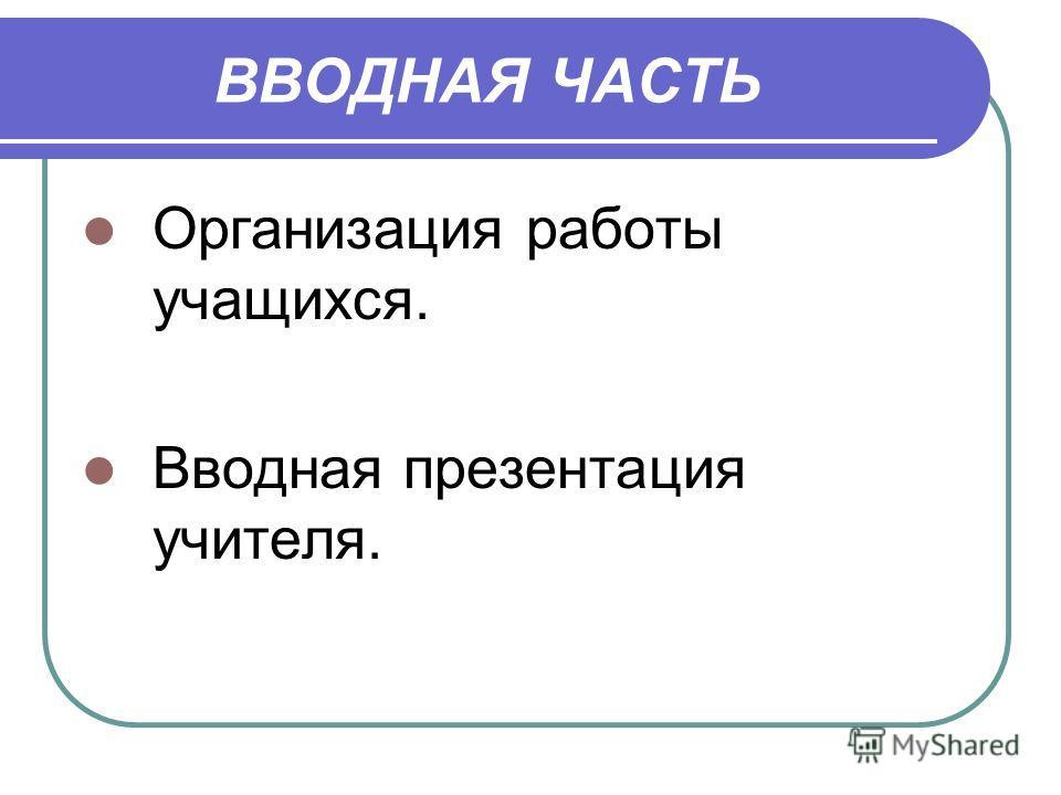 ВВОДНАЯ ЧАСТЬ Организация работы учащихся. Вводная презентация учителя.