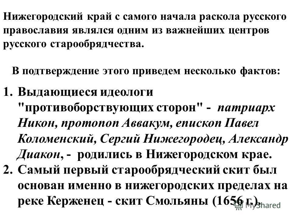 Нижегородский край с самого начала раскола русского православия являлся одним из важнейших центров русского старообрядчества. В подтверждение этого приведем несколько фактов: 1.Выдающиеся идеологи