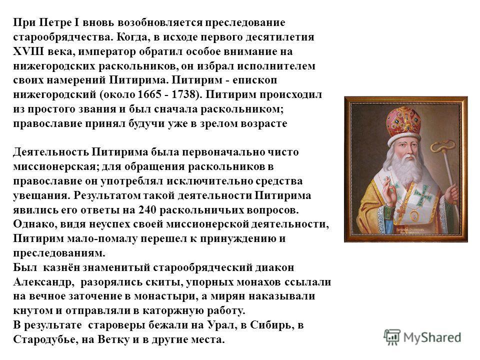 При Петре I вновь возобновляется преследование старообрядчества. Когда, в исходе первого десятилетия XVIII века, император обратил особое внимание на нижегородских раскольников, он избрал исполнителем своих намерений Питирима. Питирим - епископ нижег