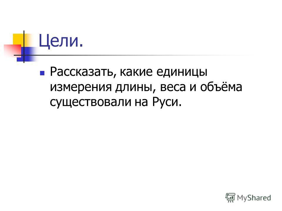 Цели. Рассказать, какие единицы измерения длины, веса и объёма существовали на Руси.
