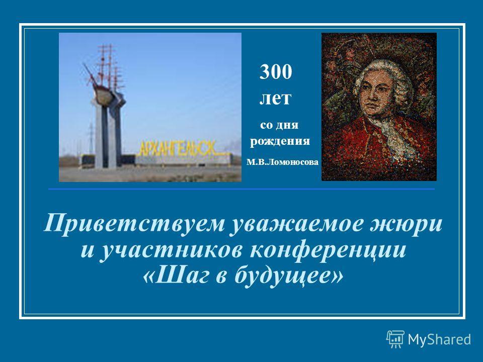 Приветствуем уважаемое жюри и участников конференции «Шаг в будущее» со дня рождения 300 лет М.В.Ломоносова