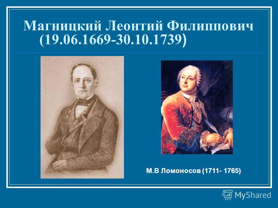 Магницкий Леонтий Филиппович (19.06.1669-30.10.1739 ) М.В Ломоносов (1711- 1765)