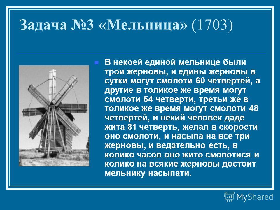 Задача 3 «Мельница» (1703) В некоей единой мельнице были трои жерновы, и едины жерновы в сутки могут смолоти 60 четвертей, а другие в толикое же время могут смолоти 54 четверти, третьи же в толикое же время могут смолоти 48 четвертей, и некий человек