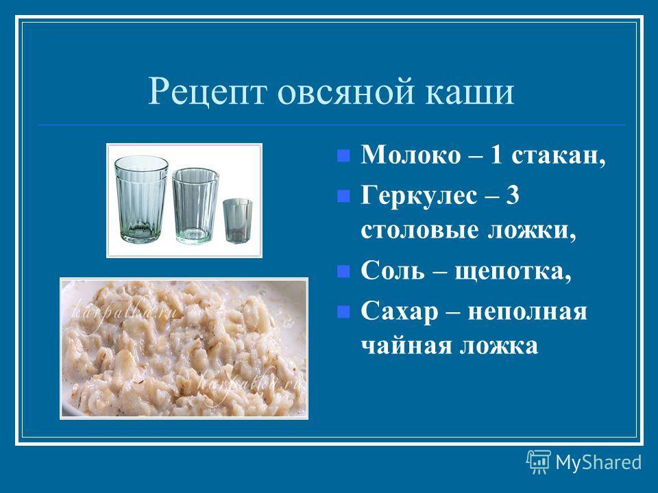 Рецепт овсяной каши Молоко – 1 стакан, Геркулес – 3 столовые ложки, Соль – щепотка, Сахар – неполная чайная ложка