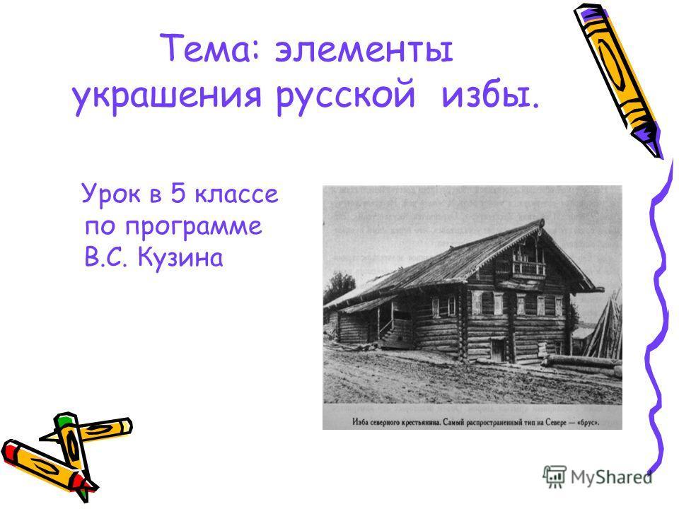 Тема: элементы украшения русской избы. Урок в 5 классе по программе В.С. Кузина