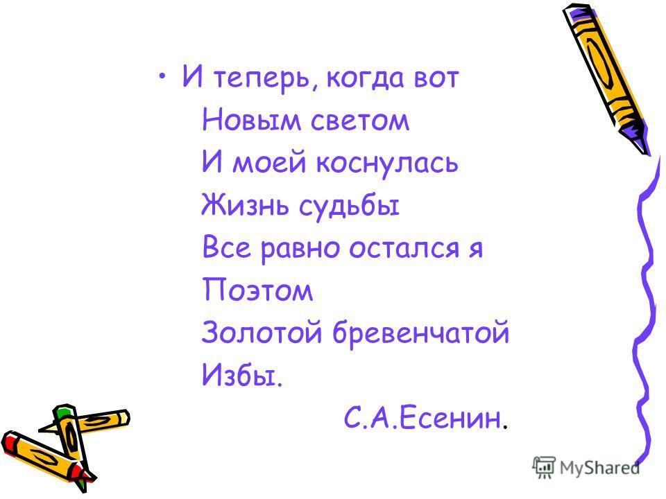 И теперь, когда вот Новым светом И моей коснулась Жизнь судьбы Все равно остался я Поэтом Золотой бревенчатой Избы. С.А.Есенин.