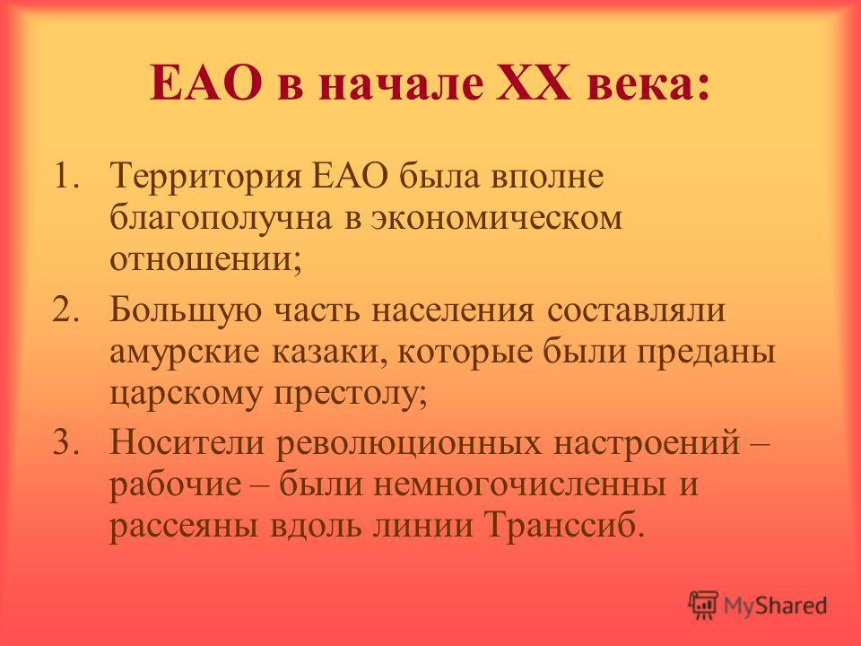 ЕАО в начале ХХ века: 1.Территория ЕАО была вполне благополучна в экономическом отношении; 2.Большую часть населения составляли амурские казаки, которые были преданы царскому престолу; 3.Носители революционных настроений – рабочие – были немногочисле