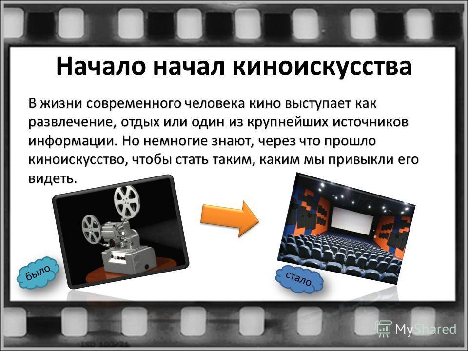 Начало начал киноискусства В жизни современного человека кино выступает как развлечение, отдых или один из крупнейших источников информации. Но немногие знают, через что прошло киноискусство, чтобы стать таким, каким мы привыкли его видеть.