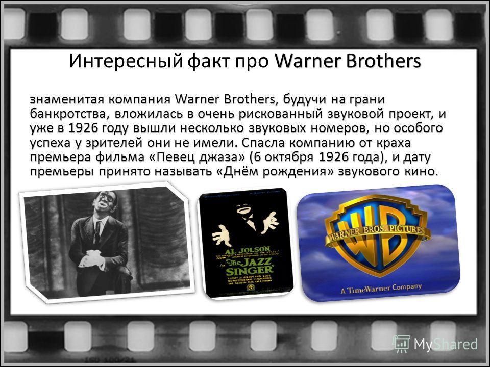Warner Brothers Интересный факт про Warner Brothers знаменитая компания Warner Brothers, будучи на грани банкротства, вложилась в очень рискованный звуковой проект, и уже в 1926 году вышли несколько звуковых номеров, но особого успеха у зрителей они