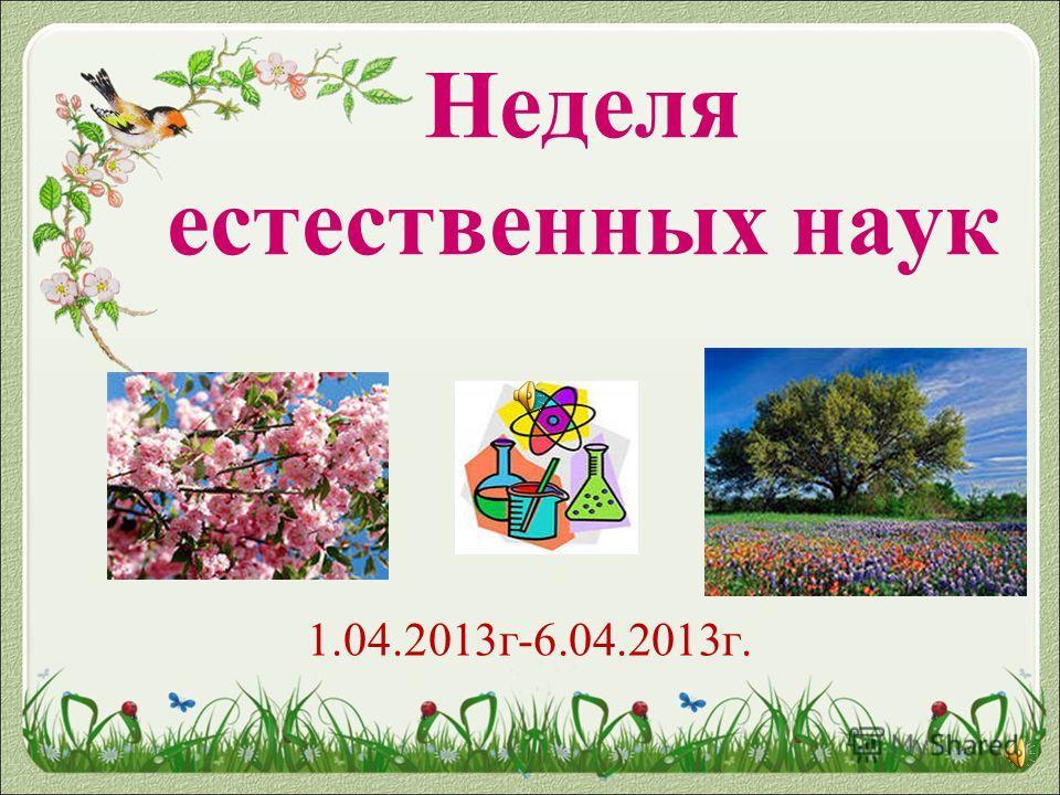 Неделя естественных наук 1.04.2013г-6.04.2013г.