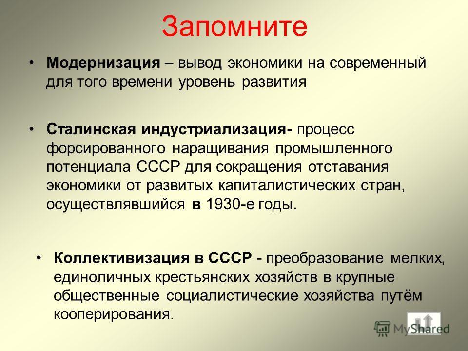 Запомните Модернизация – вывод экономики на современный для того времени уровень развития Сталинская индустриализация- процесс форсированного наращивания промышленного потенциала СССР для сокращения отставания экономики от развитых капиталистических