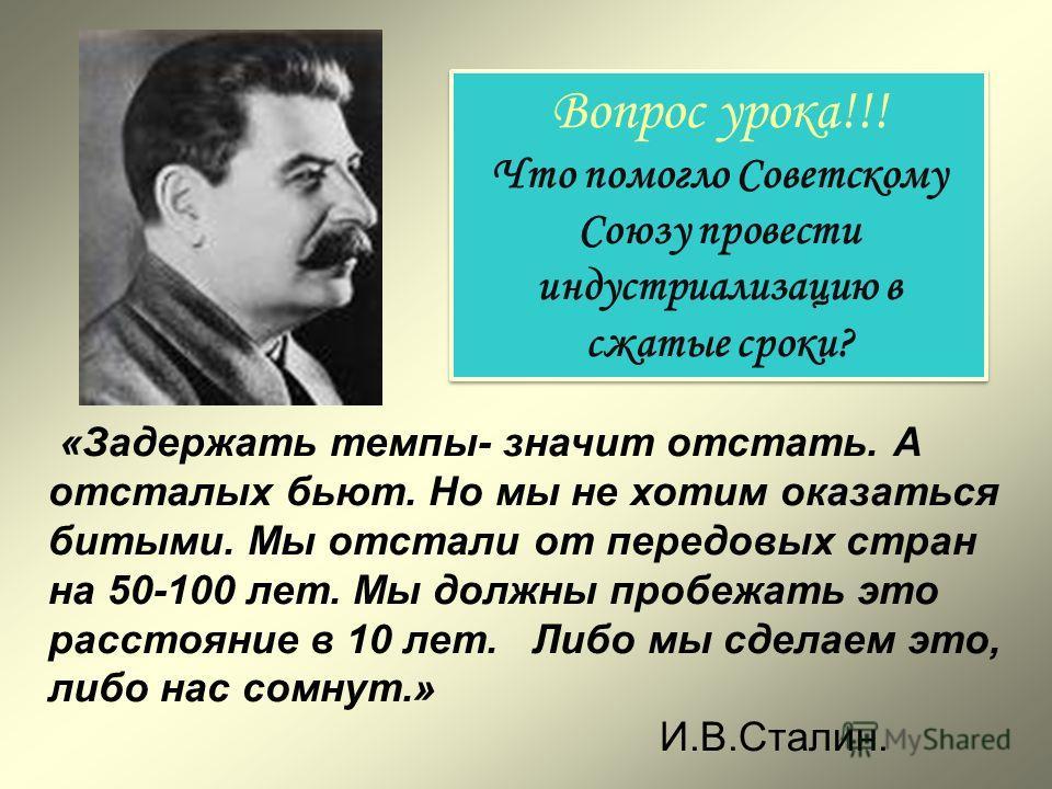 «Задержать темпы- значит отстать. А отсталых бьют. Но мы не хотим оказаться битыми. Мы отстали от передовых стран на 50-100 лет. Мы должны пробежать это расстояние в 10 лет. Либо мы сделаем это, либо нас сомнут.» И.В.Сталин. Вопрос урока!!! Что помог