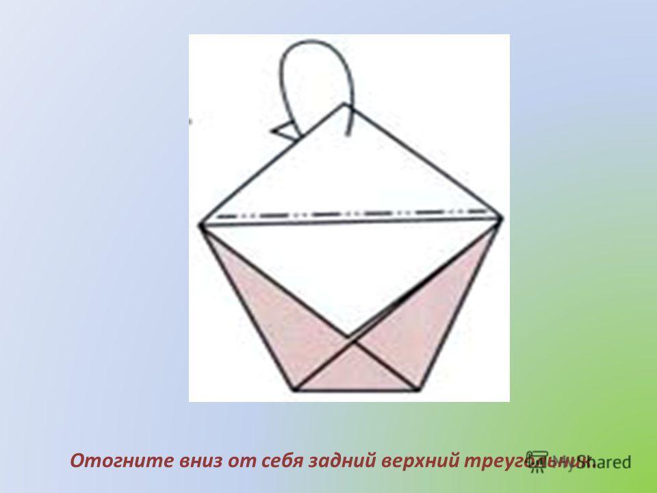 Отогните вниз от себя задний верхний треугольник.