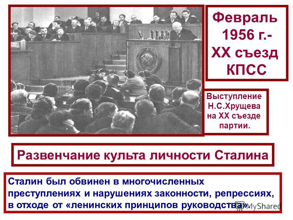 Выступление Н.С.Хрущева на XX съезде партии. Февраль 1956 г.- ХХ съезд КПСС Развенчание культа личности Сталина Сталин был обвинен в многочисленных преступлениях и нарушениях законности, репрессиях, в отходе от «ленинских принципов руководства».