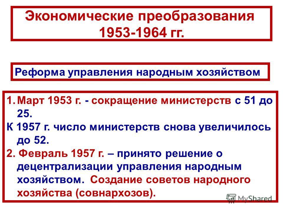Реформа управления народным хозяйством 1.Март 1953 г. - сокращение министерств с 51 до 25. К 1957 г. число министерств снова увеличилось до 52. 2. Февраль 1957 г. – принято решение о децентрализации управления народным хозяйством. Создание советов на