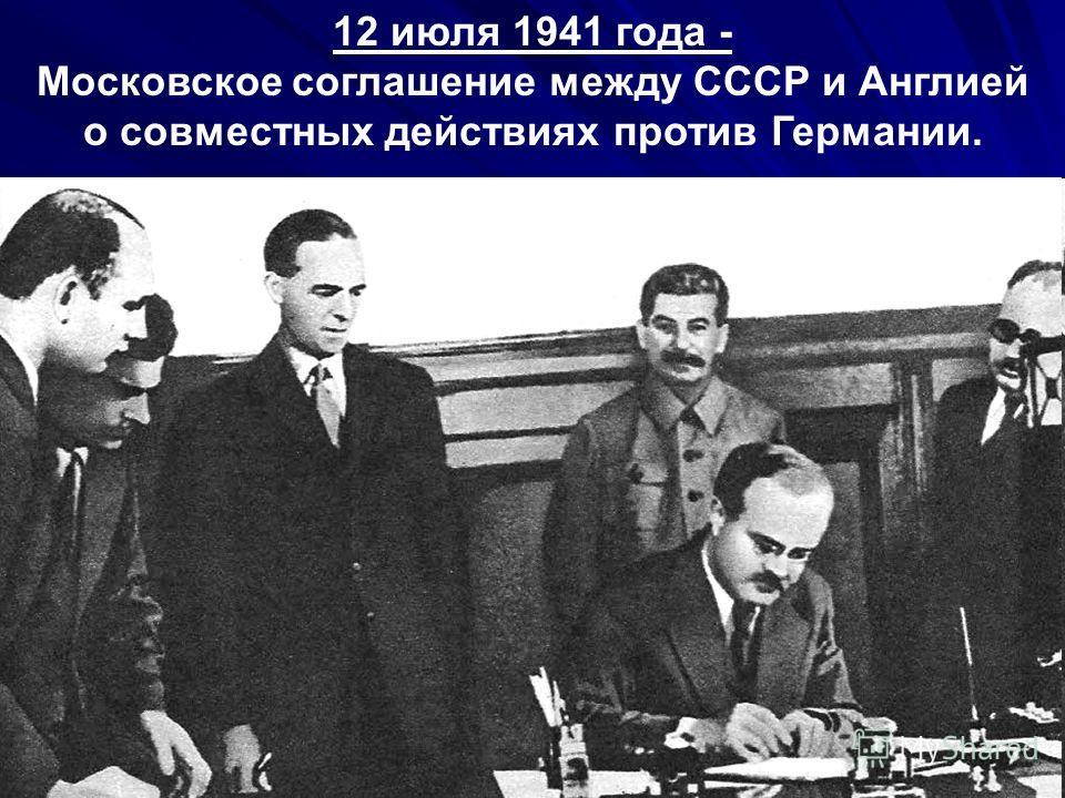 12 июля 1941 года - Московское соглашение между СССР и Англией о совместных действиях против Германии.