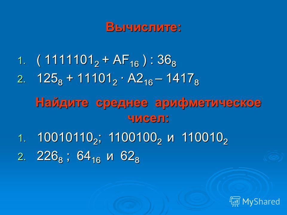Вычислите: 1. ( 1111101 2 + AF 16 ) : 36 8 2. 125 8 + 11101 2 · А2 16 – 1417 8 Найдите среднее арифметическое чисел: 1. 10010110 2 ; 1100100 2 и 110010 2 2. 226 8 ; 64 16 и 62 8