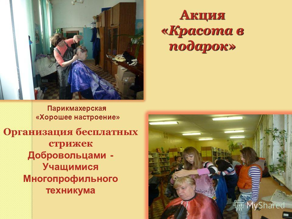Акция «Красота в подарок» Организация бесплатных стрижек Добровольцами - Учащимися Многопрофильного техникума Парикмахерская «Хорошее настроение»