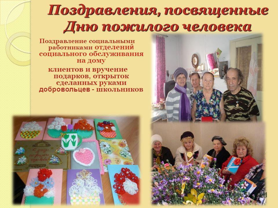 Поздравления, посвященные Дню пожилого человека Поздравление социальными работниками отделени й социального обслуживания на дому клиентов и вручение подарков, открыток сделанных руками добровольцев - школьников