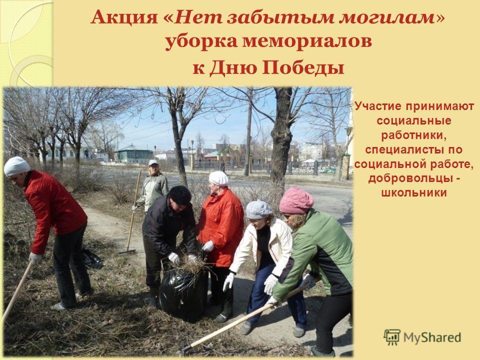 Акция «Нет забытым могилам» уборка мемориалов к Дню Победы Участие принимают социальные работники, специалисты по социальной работе, добровольцы - школьники