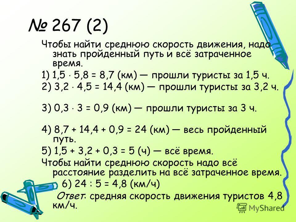 267 (2) Чтобы найти среднюю скорость движения, надо знать пройденный путь и всё затраченное время. 1) 1,5 5,8 = 8,7 (км) прошли туристы за 1,5 ч. 2) 3,2 4,5 = 14,4 (км) прошли туристы за 3,2 ч. 3) 0,3 3 = 0,9 (км) прошли туристы за 3 ч. 4) 8,7 + 14,4