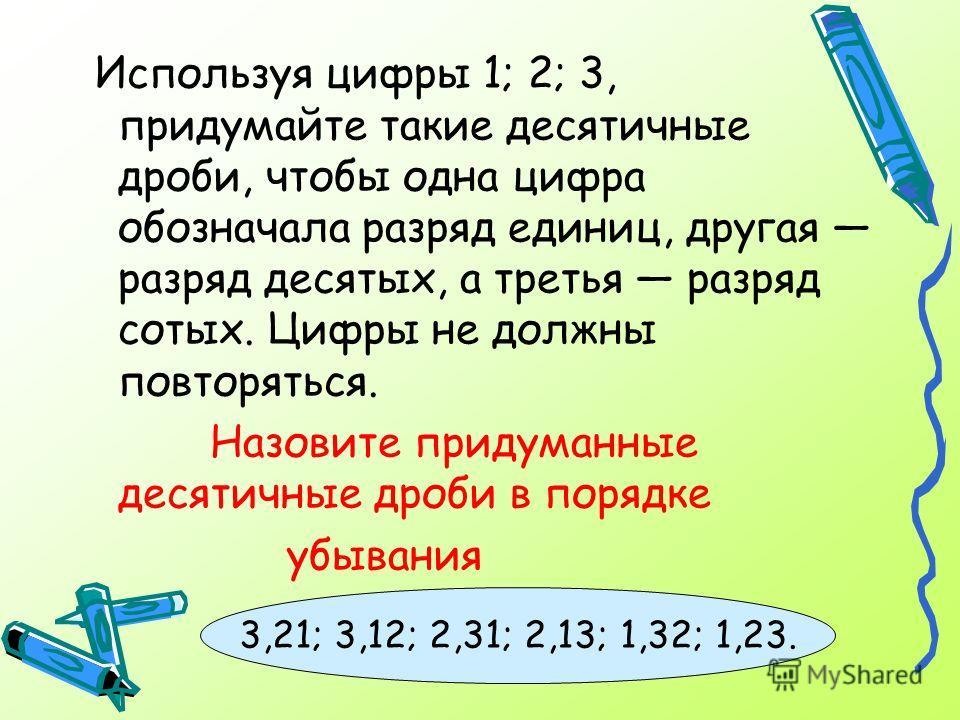Используя цифры 1; 2; 3, придумайте такие десятичные дроби, чтобы одна цифра обозначала разряд единиц, другая разряд десятых, а третья разряд сотых. Цифры не должны повторяться. Назовите придуманные десятичные дроби в порядке убывания 3,21; 3,12; 2,3