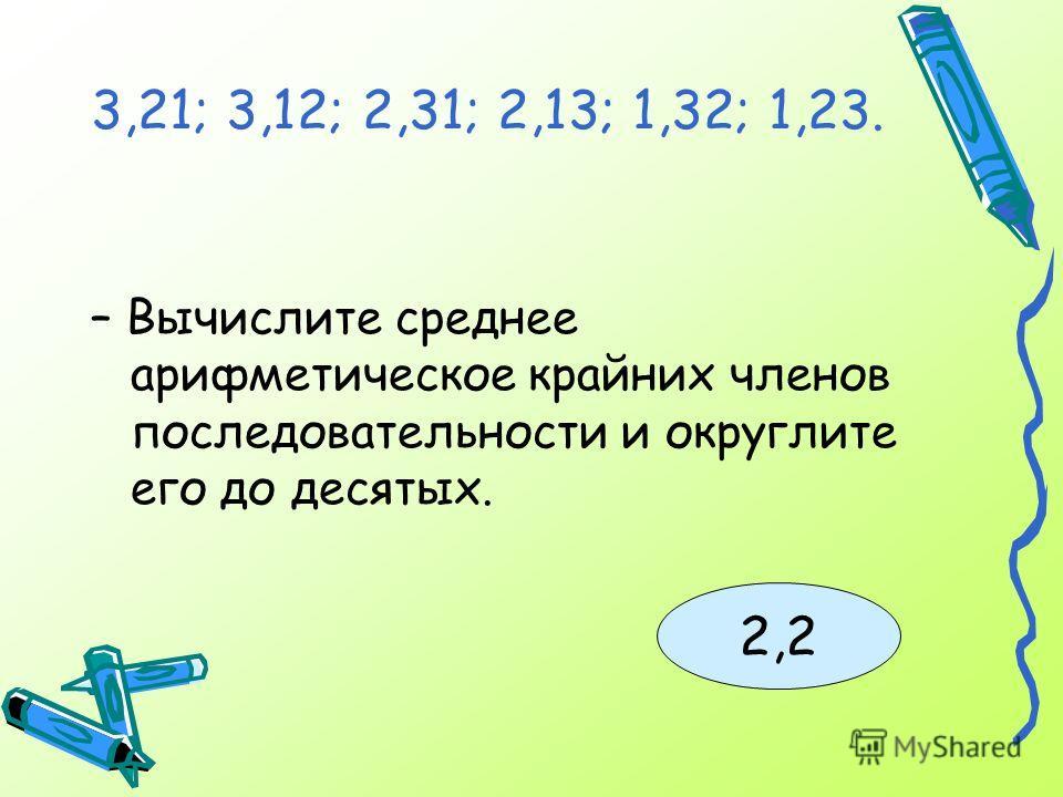 – Вычислите среднее арифметическое крайних членов последовательности и округлите его до десятых. 2,2