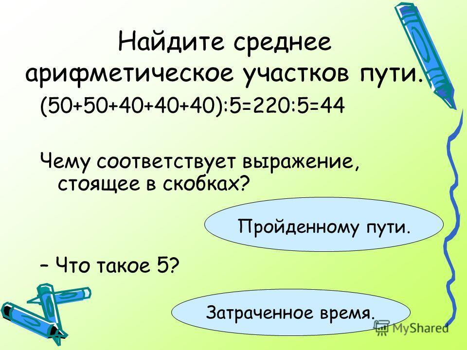 Найдите среднее арифметическое участков пути. (50+50+40+40+40):5=220:5=44 Чему соответствует выражение, стоящее в скобках? – Что такое 5? Пройденному пути. Затраченное время.