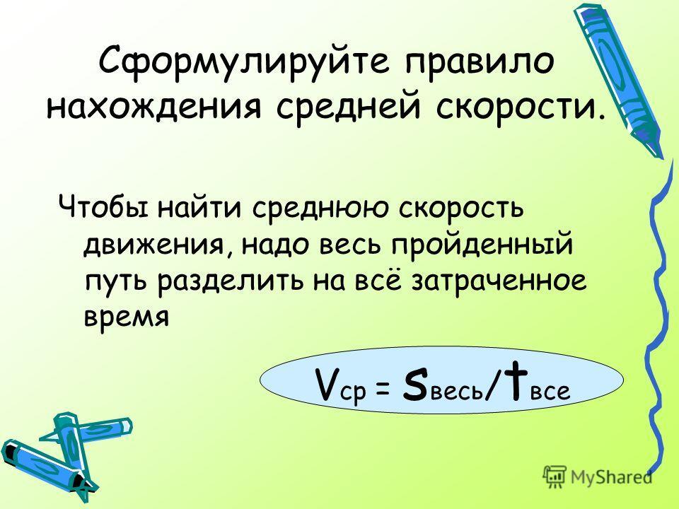 Сформулируйте правило нахождения средней скорости. Чтобы найти среднюю скорость движения, надо весь пройденный путь разделить на всё затраченное время V ср = s весь / t все