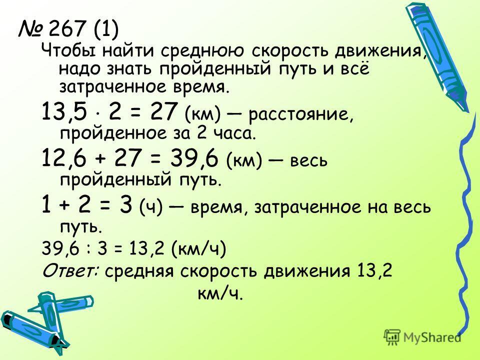 267 (1) Чтобы найти среднюю скорость движения, надо знать пройденный путь и всё затраченное время. 13,5 2 = 27 (км) расстояние, пройденное за 2 часа. 12,6 + 27 = 39,6 (км) весь пройденный путь. 1 + 2 = 3 (ч) время, затраченное на весь путь. 39,6 : 3