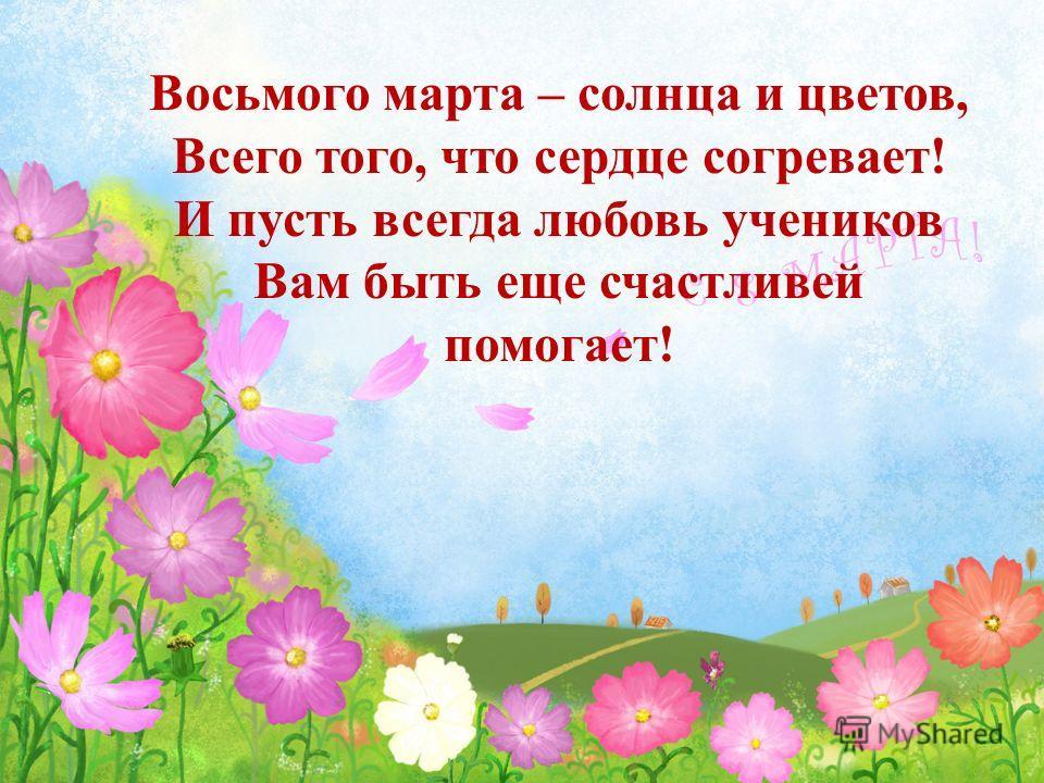 Восьмого марта – солнца и цветов, Всего того, что сердце согревает! И пусть всегда любовь учеников Вам быть еще счастливей помогает!