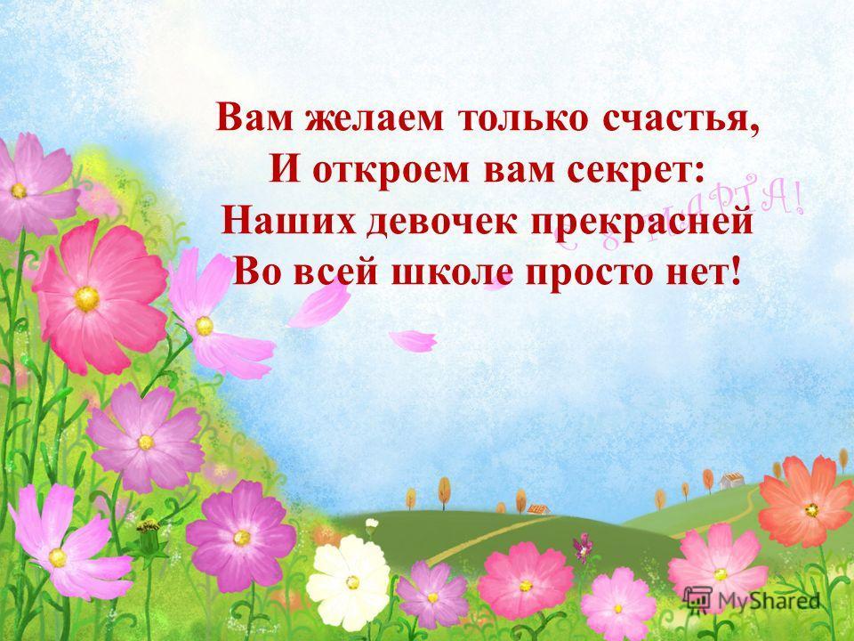 Вам желаем только счастья, И откроем вам секрет: Наших девочек прекрасней Во всей школе просто нет!