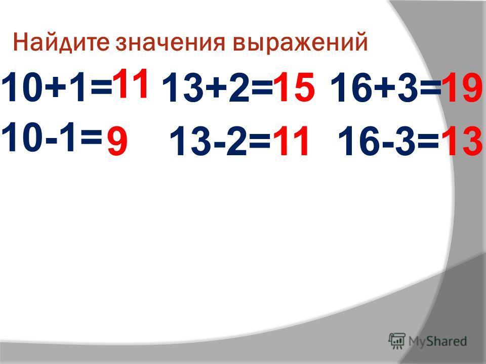 Найдите значения выражений 10+1= 11 10-1= 13+2= 13-2= 16+3= 16-3=9 15 11 19 13