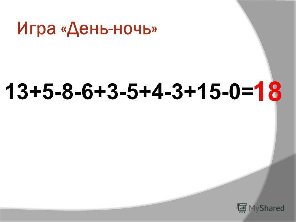 Игра «День-ночь» 13+5-8-6+3-5+4-3+15-0= 18