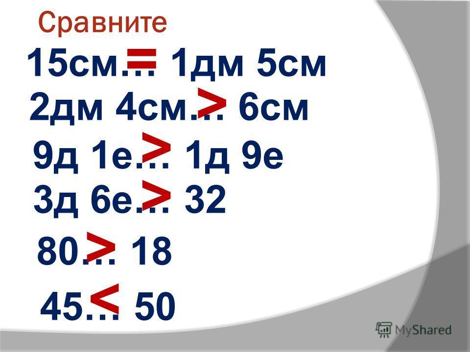 Сравните 15см… 1дм 5см = > < > 2дм 4см… 6см 9д 1е… 1д 9е 3д 6е… 32 80… 18 45… 50 > >