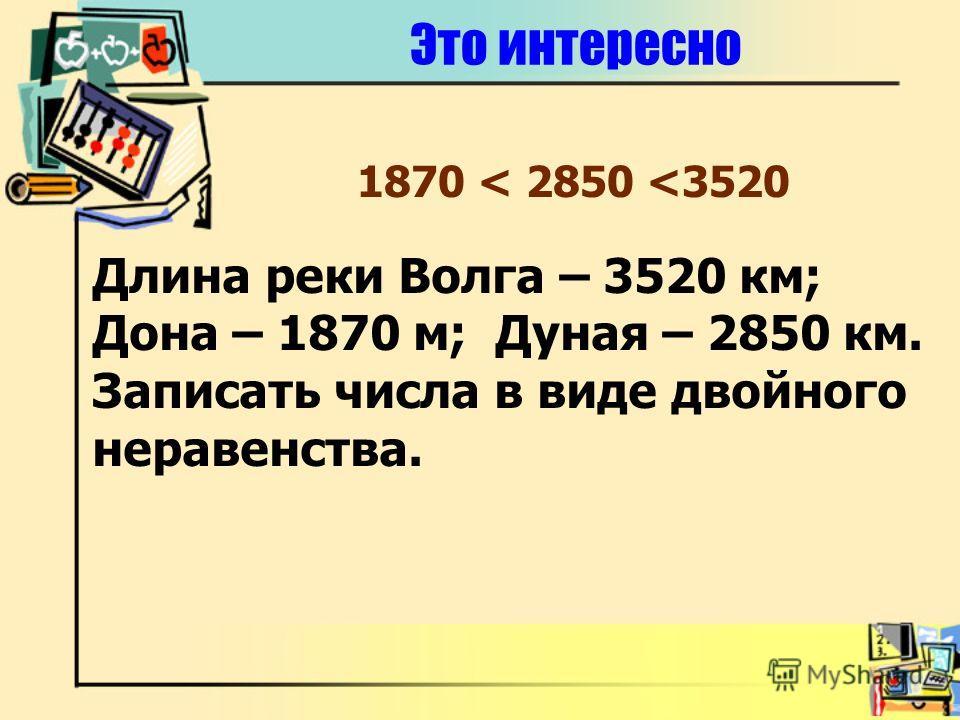 Это интересно Длина реки Волга – 3520 км; Дона – 1870 м; Дуная – 2850 км. Записать числа в виде двойного неравенства. 1870 < 2850