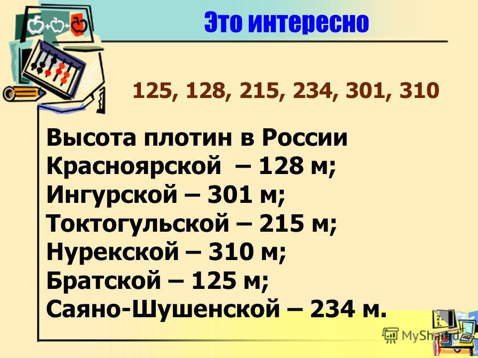 Это интересно Высота плотин в России Красноярской – 128 м; Ингурской – 301 м; Токтогульской – 215 м; Нурекской – 310 м; Братской – 125 м; Саяно-Шушенской – 234 м. 125, 128, 215, 234, 301, 310