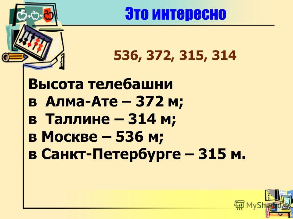 Это интересно Высота телебашни в Алма-Ате – 372 м; в Таллине – 314 м; в Москве – 536 м; в Санкт-Петербурге – 315 м. 536, 372, 315, 314