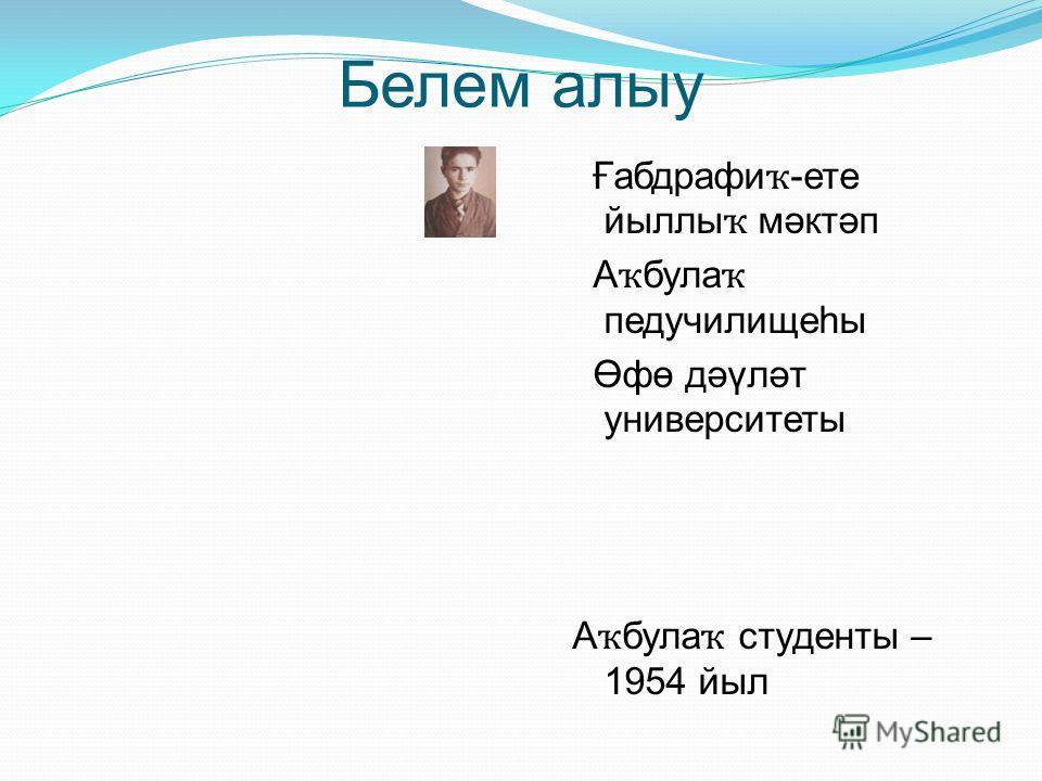Белем алыу Ғабдрафи ҡ -ете йыллы ҡ мәктәп А ҡ була ҡ педучилищеһы Өфө дәүләт университеты А ҡ була ҡ студенты – 1954 йыл