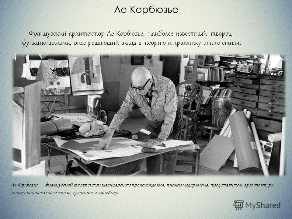Ле Корбюзье Французский архитектор Ле Корбюзье, наиболее известный творец функционализма, внес решающий вклад в теорию и практику этого стиля. Ле Корбюзье французский архитектор швейцарского происхождения, пионер модернизма, представитель архитектуры