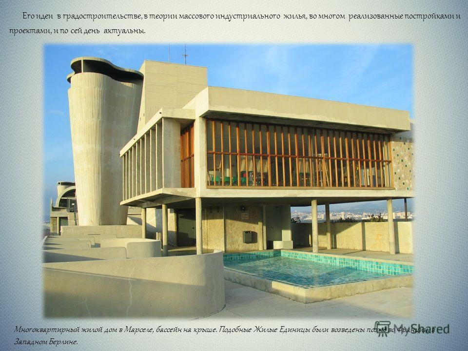 Его идеи в градостроительстве, в теории массового индустриального жилья, во многом реализованные постройками и проектами, и по сей день актуальны. Многоквартирный жилой дом в Марселе, бассейн на крыше. Подобные Жилые Единицы были возведены позже во Ф