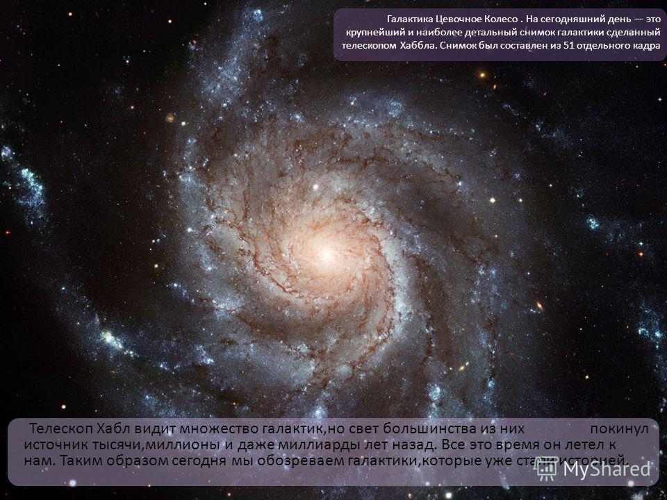 Телескоп Хабл видит множество галактик,но свет большинства из них покинул источник тысячи,миллионы и даже миллиарды лет назад. Все это время он летел к нам. Таким образом сегодня мы обозреваем галактики,которые уже стали историей. Галактика Цевочное