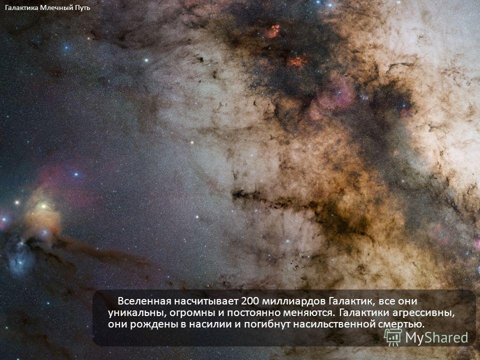 Вселенная насчитывает 200 миллиардов Галактик, все они уникальны, огромны и постоянно меняются. Галактики агрессивны, они рождены в насилии и погибнут насильственной смертью. Галактика Млечный Путь